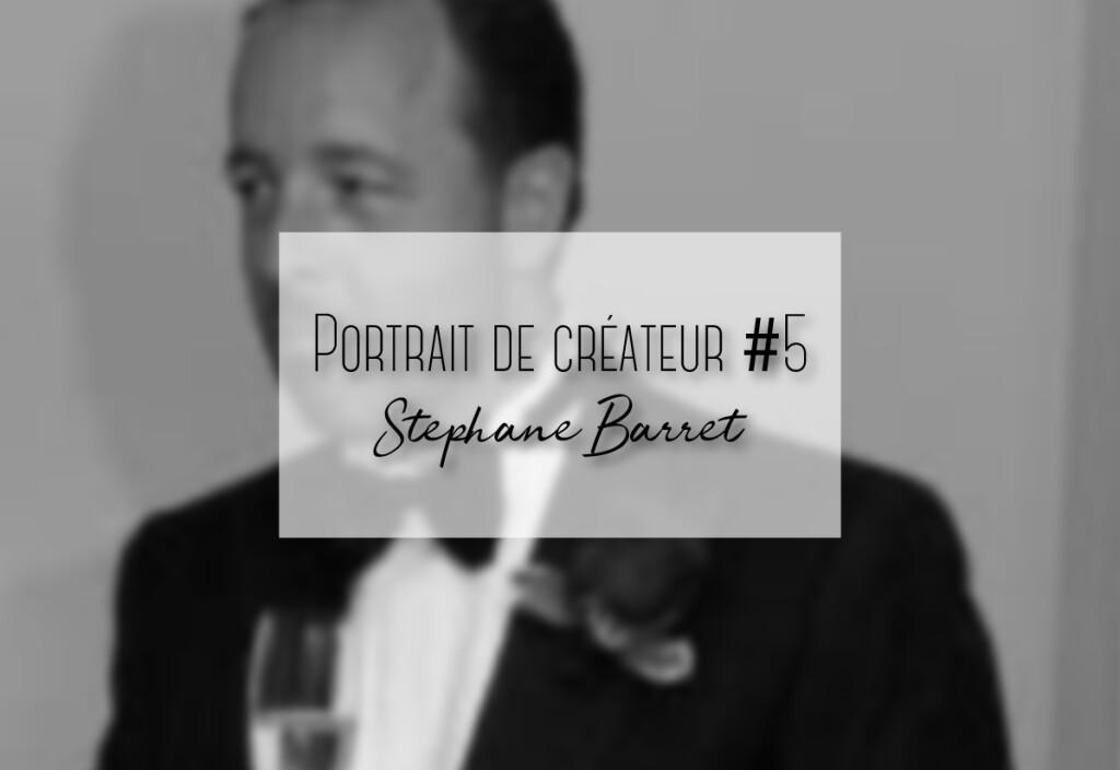 Stéphane Barret : Portrait de créateur #5